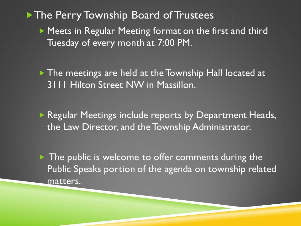  The Perry Township Board of Trustees  Meets in Regular Meeting format on the first and third Tuesday of every month at 7:00 PM.  The meetings are