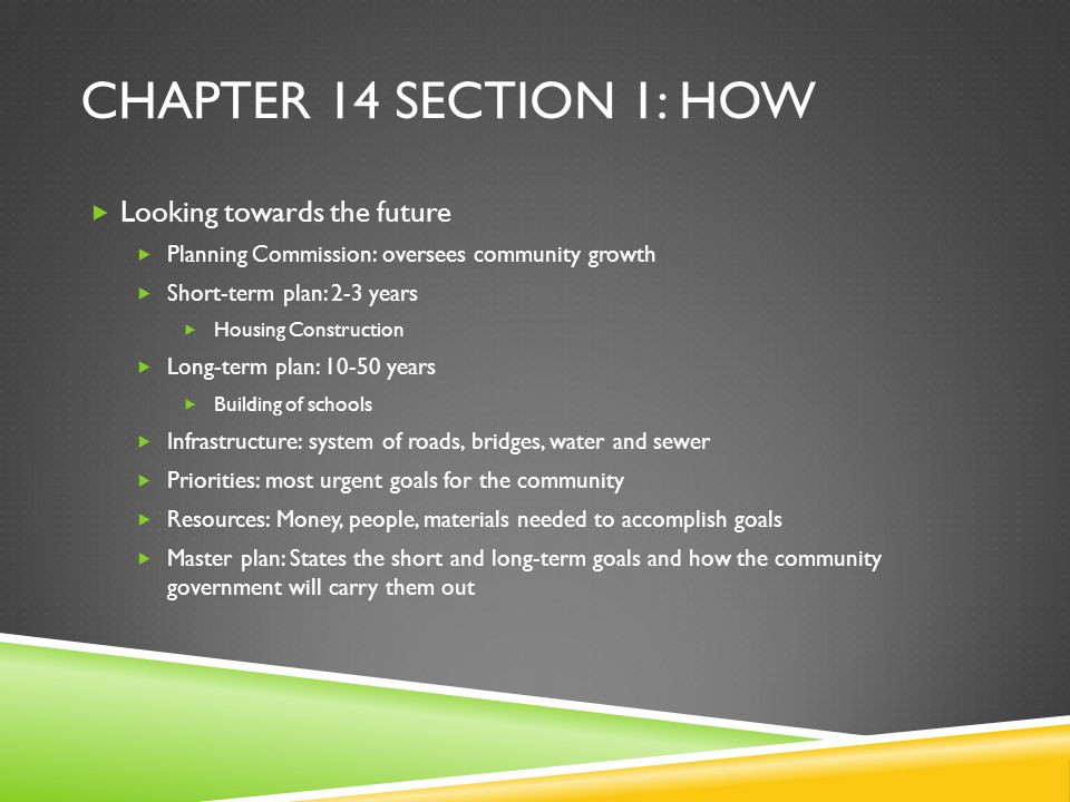 CHAPTER 14 SECTION 1: HOW  Looking towards the future  Planning Commission: oversees community growth  Short-term plan: 2-3 years  Housing Constru
