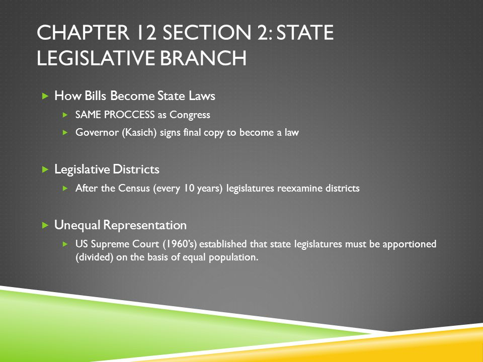 CHAPTER 12 SECTION 2: STATE LEGISLATIVE BRANCH  How Bills Become State Laws  SAME PROCCESS as Congress  Governor (Kasich) signs final copy to becom