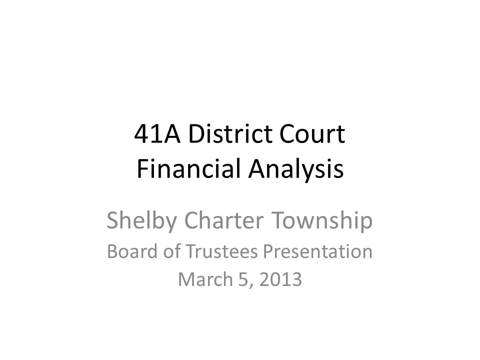 41A District Court Financial Analysis Shelby Charter Township Board of Trustees Presentation March 5, 2013