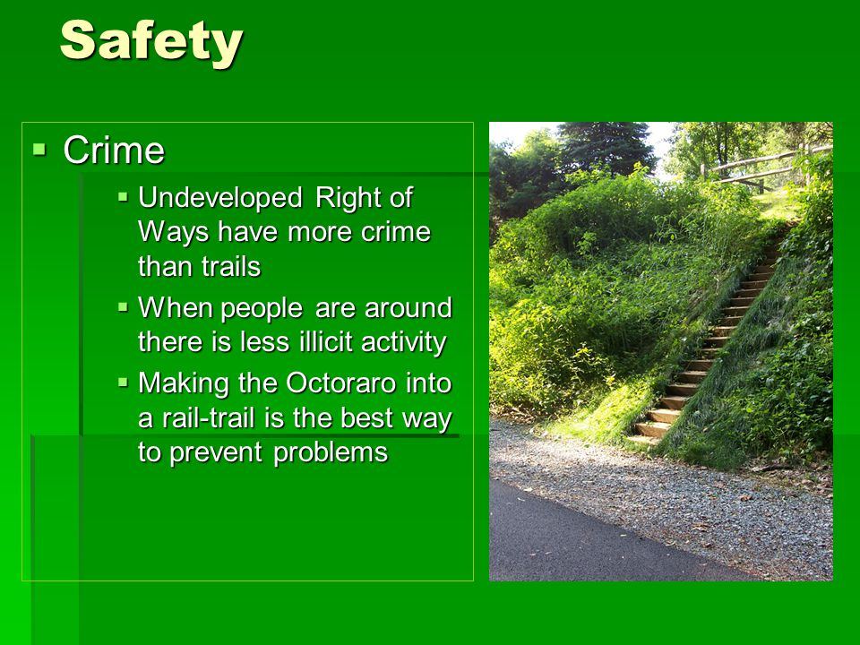Safety  Crime  Undeveloped Right of Ways have more crime than trails  When people are around there is less illicit activity  Making the Octoraro into a rail-trail is the best way to prevent problems