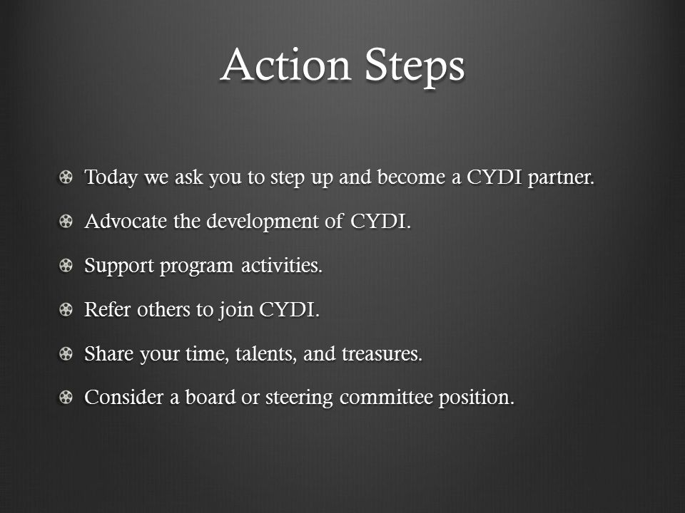 Action Steps Today we ask you to step up and become a CYDI partner.