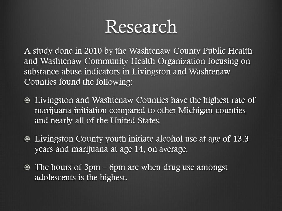 Research A study done in 2010 by the Washtenaw County Public Health and Washtenaw Community Health Organization focusing on substance abuse indicators in Livingston and Washtenaw Counties found the following: Livingston and Washtenaw Counties have the highest rate of marijuana initiation compared to other Michigan counties and nearly all of the United States.