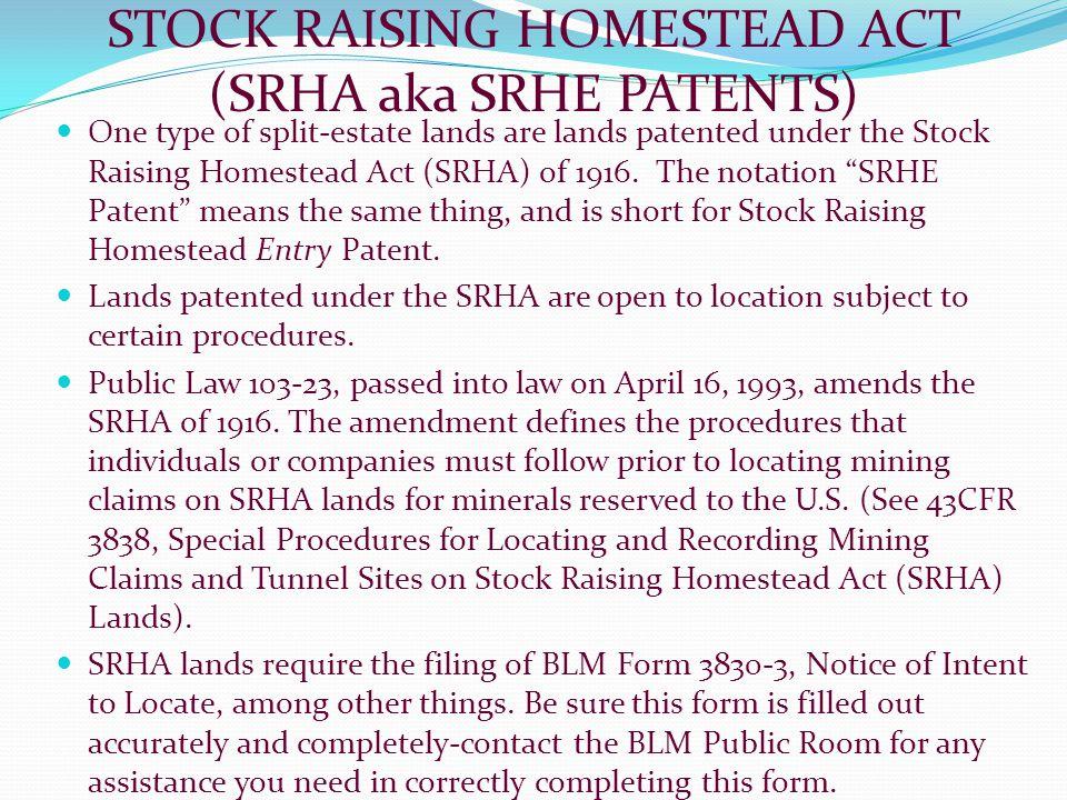 STOCK RAISING HOMESTEAD ACT (SRHA aka SRHE PATENTS) One type of split-estate lands are lands patented under the Stock Raising Homestead Act (SRHA) of