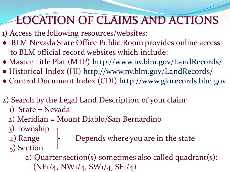 USEFUL LINKS: GOVERNMENT LAND OFFICE RECORDS http://www.glorecords.blm.gov/ LR 2000 http://www.blm.gov/lr2000/ MTP/HI RETRIEVAL http://www.nv.blm.gov/LandRecords/ CODE OF FEDERAL REGULATIONS http://www.ecfr.gov/cgi-bin/text- idx?c=ecfr&SID=cc66d7a7b9deb6393f25ee6619501a36&tpl=/ecfrbrowse/Title43/43c fr3800_main_02.tpl FEDERAL REGISTER http://www.gpo.gov/fdsys/browse/collection.action?collectionCode=FR FREQUENTLY ASKED QUESTIONS http://www.blm.gov/ca/st/en/info/iac/faqmc.html TRANSLATING GPS INTO A LEGAL DESCRIPTION http://www.geocommunicator.gov/GeoComm/
