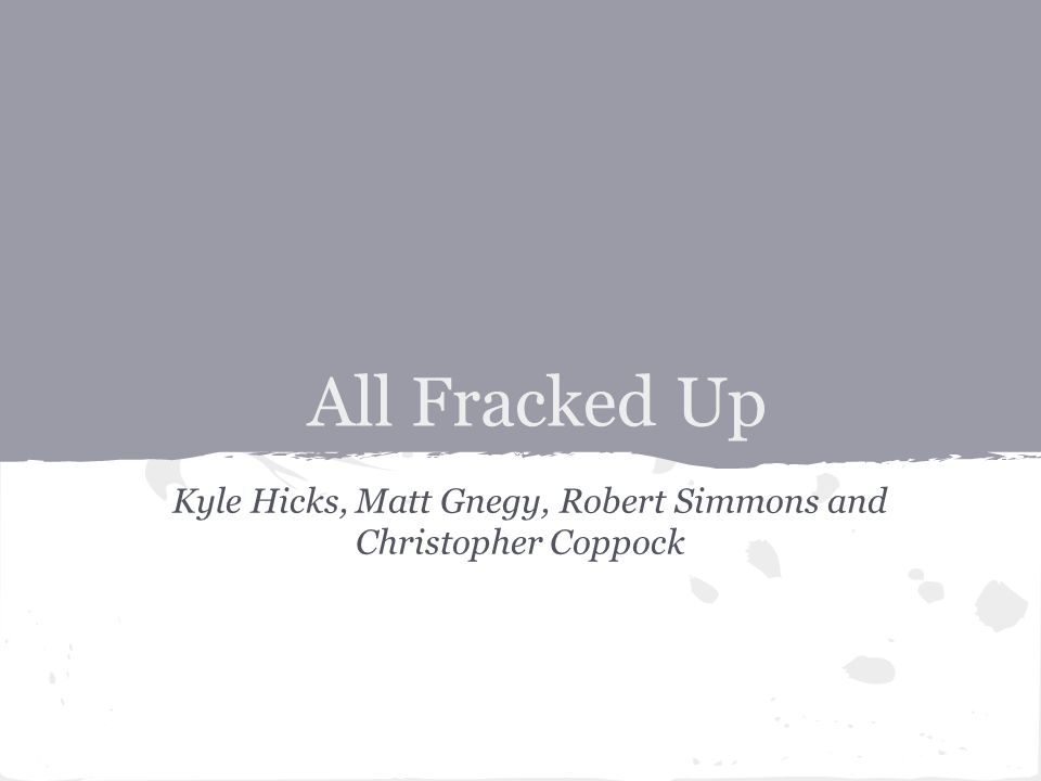 All Fracked Up Kyle Hicks, Matt Gnegy, Robert Simmons and Christopher Coppock