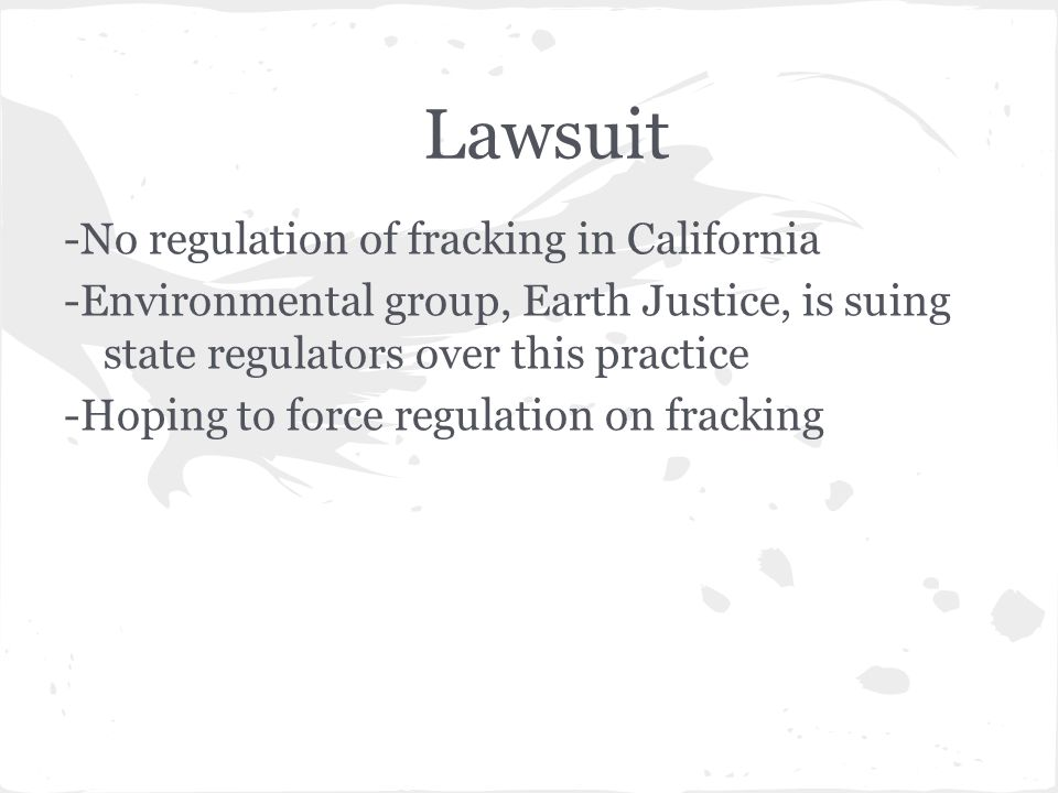 Lawsuit -No regulation of fracking in California -Environmental group, Earth Justice, is suing state regulators over this practice -Hoping to force regulation on fracking