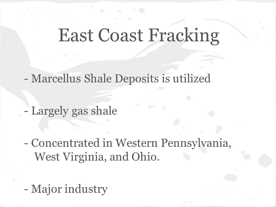 East Coast Fracking - Marcellus Shale Deposits is utilized - Largely gas shale - Concentrated in Western Pennsylvania, West Virginia, and Ohio.