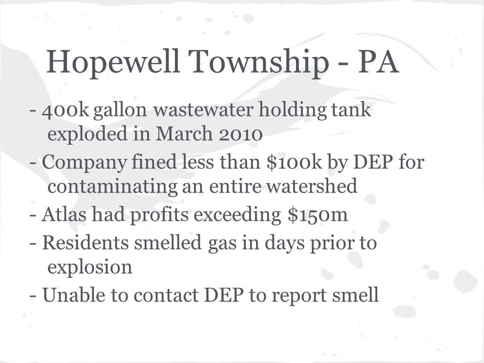 Hopewell Township - PA - 400k gallon wastewater holding tank exploded in March 2010 - Company fined less than $100k by DEP for contaminating an entire watershed - Atlas had profits exceeding $150m - Residents smelled gas in days prior to explosion - Unable to contact DEP to report smell