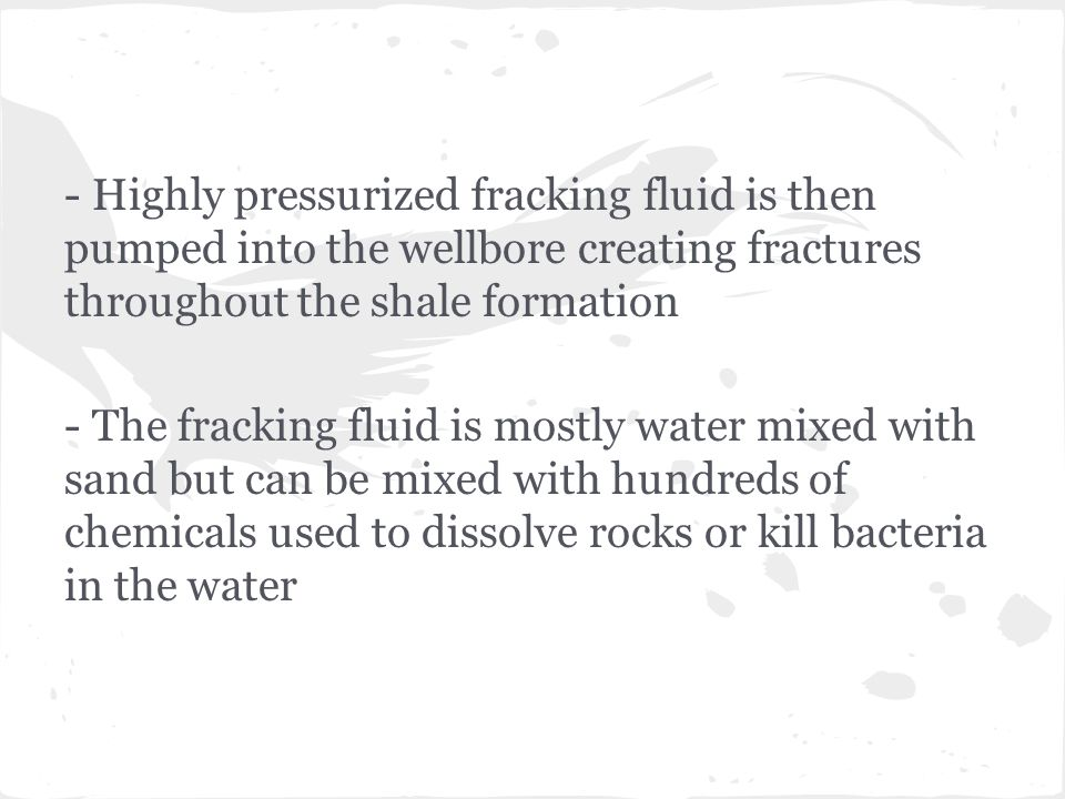 - Highly pressurized fracking fluid is then pumped into the wellbore creating fractures throughout the shale formation - The fracking fluid is mostly