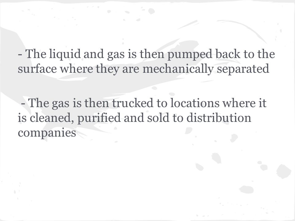 - The liquid and gas is then pumped back to the surface where they are mechanically separated - The gas is then trucked to locations where it is cleaned, purified and sold to distribution companies