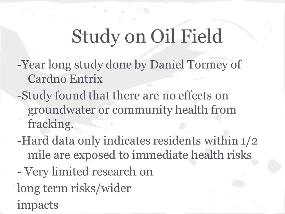 Study on Oil Field -Year long study done by Daniel Tormey of Cardno Entrix -Study found that there are no effects on groundwater or community health from fracking.
