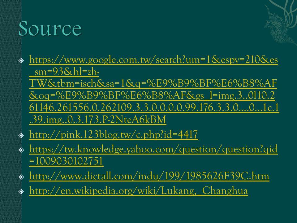  https://www.google.com.tw/search um=1&espv=210&es _sm=93&hl=zh- TW&tbm=isch&sa=1&q=%E9%B9%BF%E6%B8%AF &oq=%E9%B9%BF%E6%B8%AF&gs_l=img.3..0l10.2 61146.261556.0.262109.3.3.0.0.0.0.99.176.3.3.0....0...1c.1.39.img..0.3.173.P-2NteA6kBM https://www.google.com.tw/search um=1&espv=210&es _sm=93&hl=zh- TW&tbm=isch&sa=1&q=%E9%B9%BF%E6%B8%AF &oq=%E9%B9%BF%E6%B8%AF&gs_l=img.3..0l10.2 61146.261556.0.262109.3.3.0.0.0.0.99.176.3.3.0....0...1c.1.39.img..0.3.173.P-2NteA6kBM  http://pink.123blog.tw/c.php id=4417 http://pink.123blog.tw/c.php id=4417  https://tw.knowledge.yahoo.com/question/question qid =1009030102751 https://tw.knowledge.yahoo.com/question/question qid =1009030102751  http://www.dictall.com/indu/199/1985626F39C.htm http://www.dictall.com/indu/199/1985626F39C.htm  http://en.wikipedia.org/wiki/Lukang,_Changhua http://en.wikipedia.org/wiki/Lukang,_Changhua
