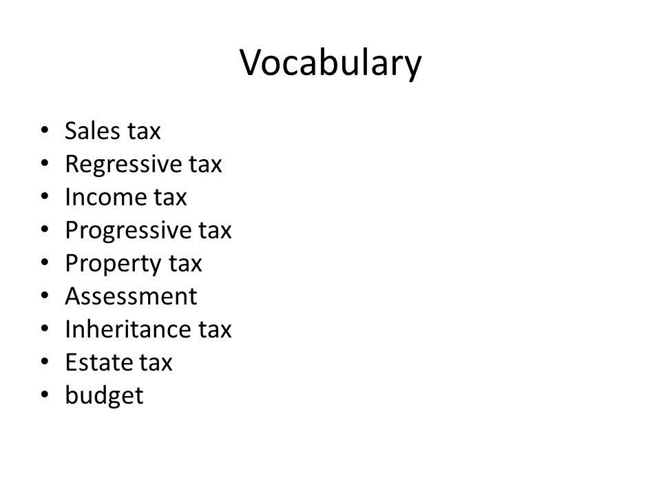 Vocabulary Sales tax Regressive tax Income tax Progressive tax Property tax Assessment Inheritance tax Estate tax budget