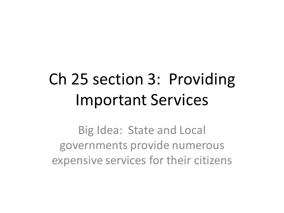 Ch 25 section 3: Providing Important Services Big Idea: State and Local governments provide numerous expensive services for their citizens