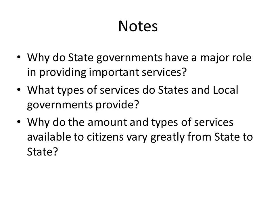 Notes Why do State governments have a major role in providing important services? What types of services do States and Local governments provide? Why