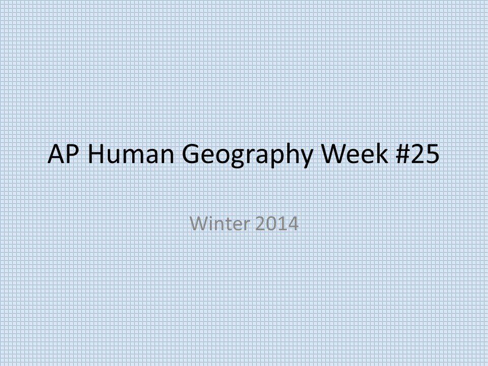 AP Human Geography Week #25 Winter 2014
