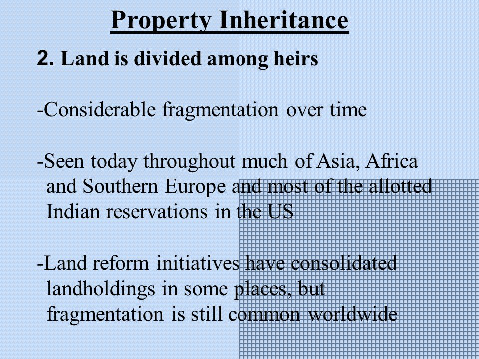 2. Land is divided among heirs -Considerable fragmentation over time -Seen today throughout much of Asia, Africa and Southern Europe and most of the a