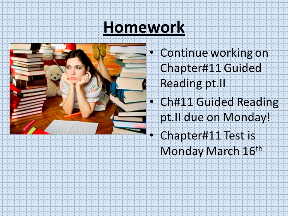 Homework Continue working on Chapter#11 Guided Reading pt.II Ch#11 Guided Reading pt.II due on Monday.