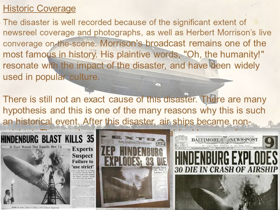 Historic Coverage The disaster is well recorded because of the significant extent of newsreel coverage and photographs, as well as Herbert Morrison's