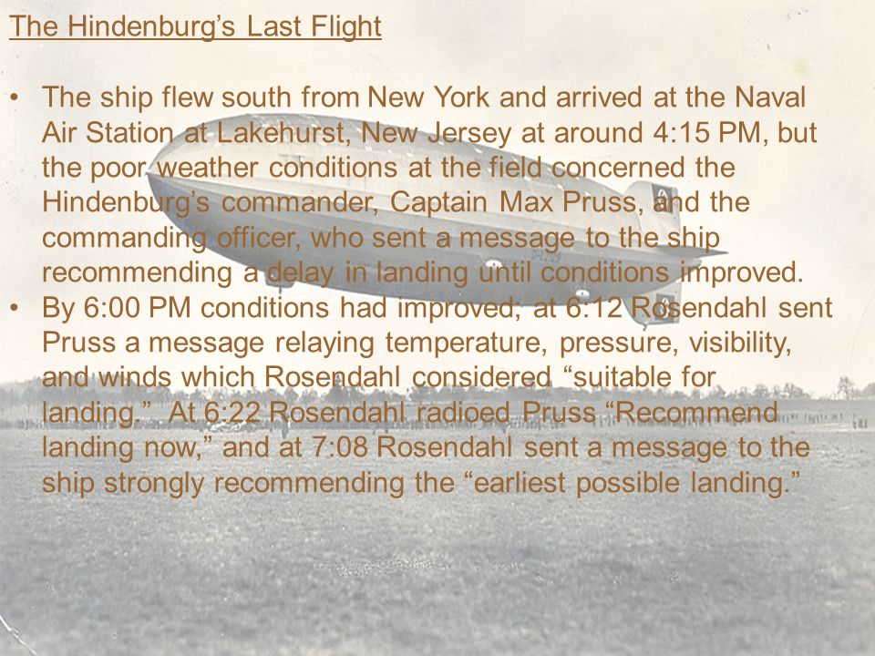The Hindenburg's Last Flight The ship flew south from New York and arrived at the Naval Air Station at Lakehurst, New Jersey at around 4:15 PM, but the poor weather conditions at the field concerned the Hindenburg's commander, Captain Max Pruss, and the commanding officer, who sent a message to the ship recommending a delay in landing until conditions improved.