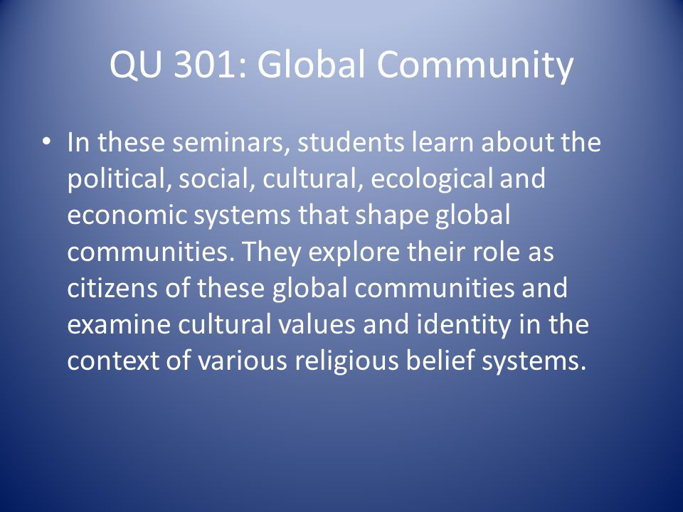 QU 301: Global Community In these seminars, students learn about the political, social, cultural, ecological and economic systems that shape global communities.