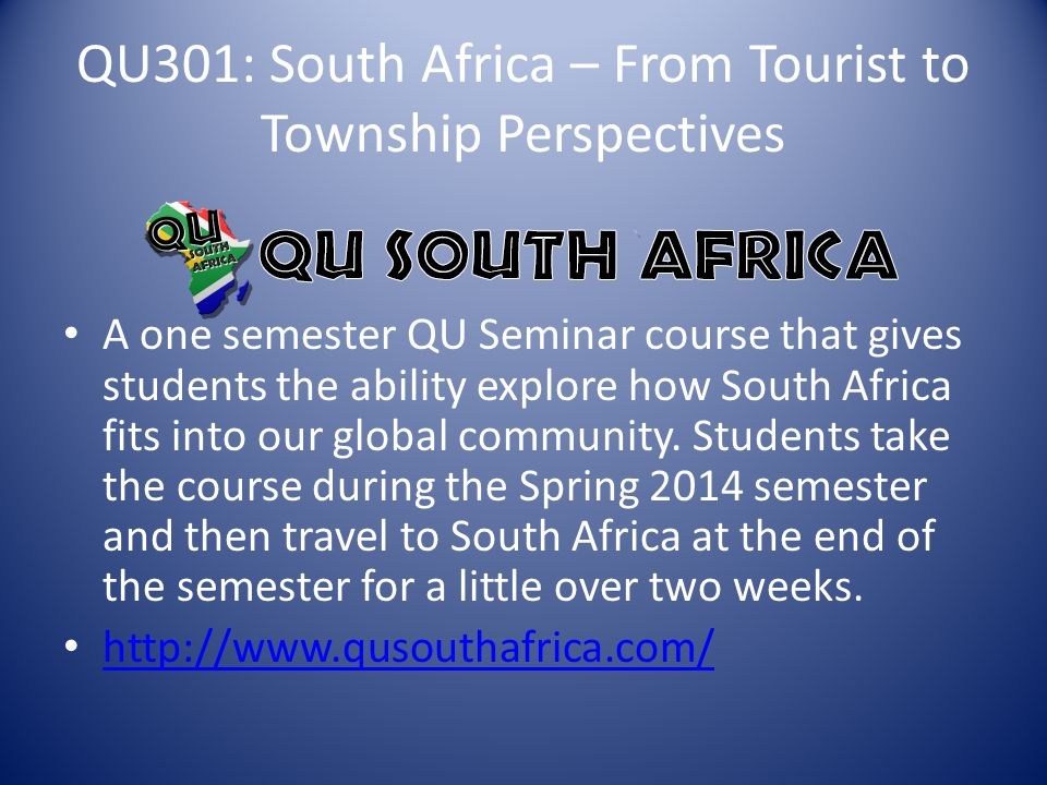 QU301: South Africa – From Tourist to Township Perspectives A one semester QU Seminar course that gives students the ability explore how South Africa fits into our global community.
