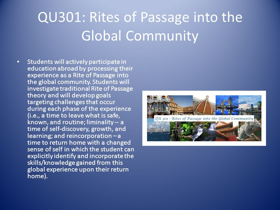 QU301: Rites of Passage into the Global Community Students will actively participate in education abroad by processing their experience as a Rite of Passage into the global community.