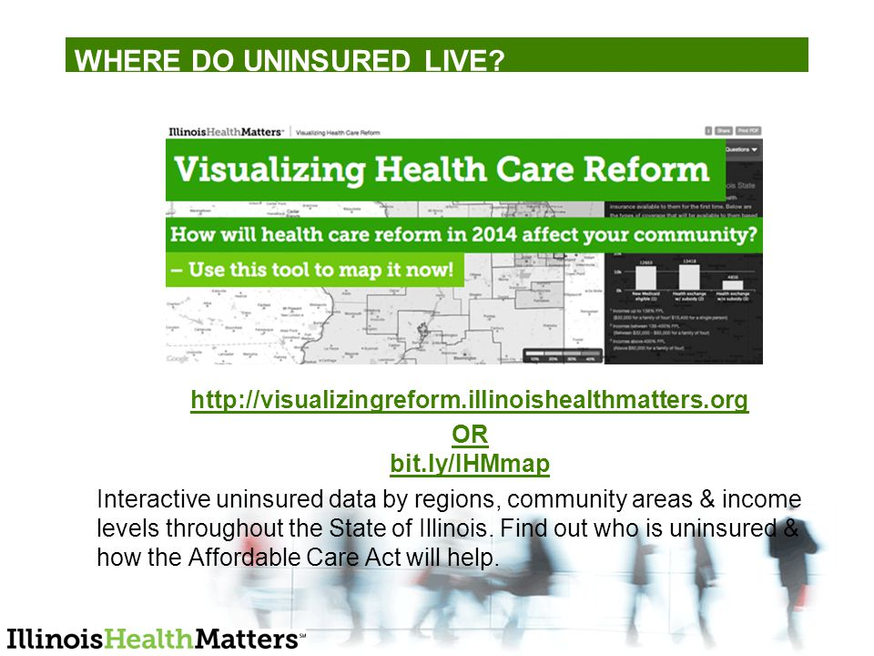 http://visualizingreform.illinoishealthmatters.org OR bit.ly/IHMmap Interactive uninsured data by regions, community areas & income levels throughout the State of Illinois.