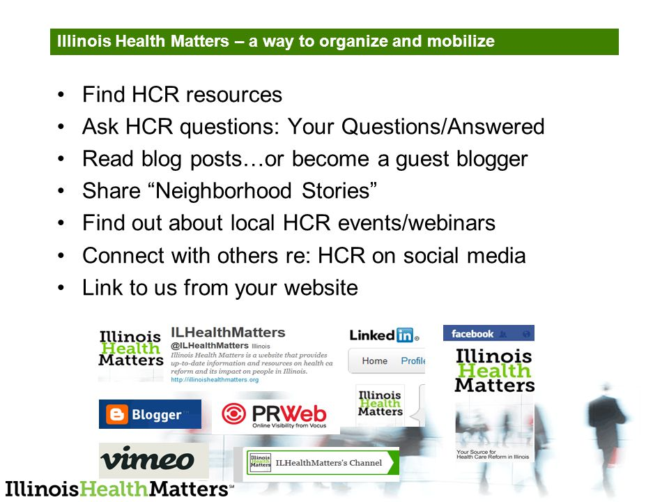 Illinois Health Matters – a way to organize and mobilize Find HCR resources Ask HCR questions: Your Questions/Answered Read blog posts…or become a guest blogger Share Neighborhood Stories Find out about local HCR events/webinars Connect with others re: HCR on social media Link to us from your website