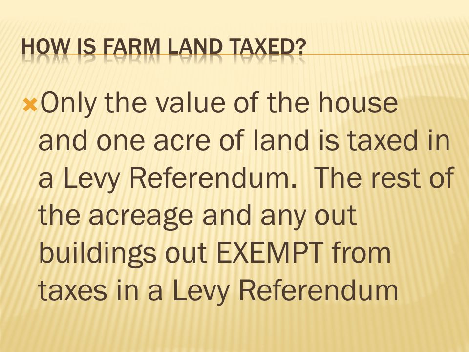  Only the value of the house and one acre of land is taxed in a Levy Referendum. The rest of the acreage and any out buildings out EXEMPT from taxes