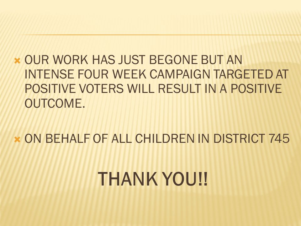  OUR WORK HAS JUST BEGONE BUT AN INTENSE FOUR WEEK CAMPAIGN TARGETED AT POSITIVE VOTERS WILL RESULT IN A POSITIVE OUTCOME.  ON BEHALF OF ALL CHILDRE