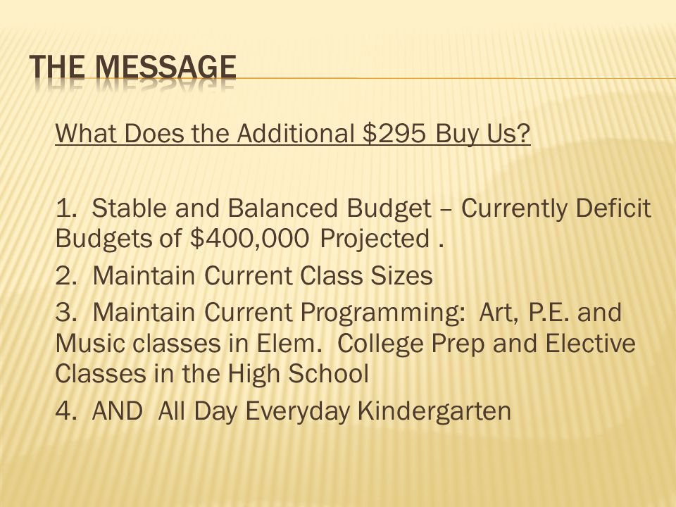 What Does the Additional $295 Buy Us? 1. Stable and Balanced Budget – Currently Deficit Budgets of $400,000 Projected. 2. Maintain Current Class Sizes