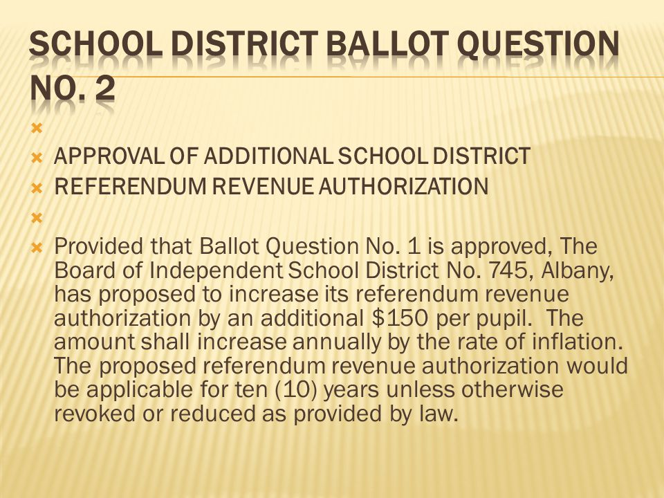   APPROVAL OF ADDITIONAL SCHOOL DISTRICT  REFERENDUM REVENUE AUTHORIZATION   Provided that Ballot Question No. 1 is approved, The Board of Indepe