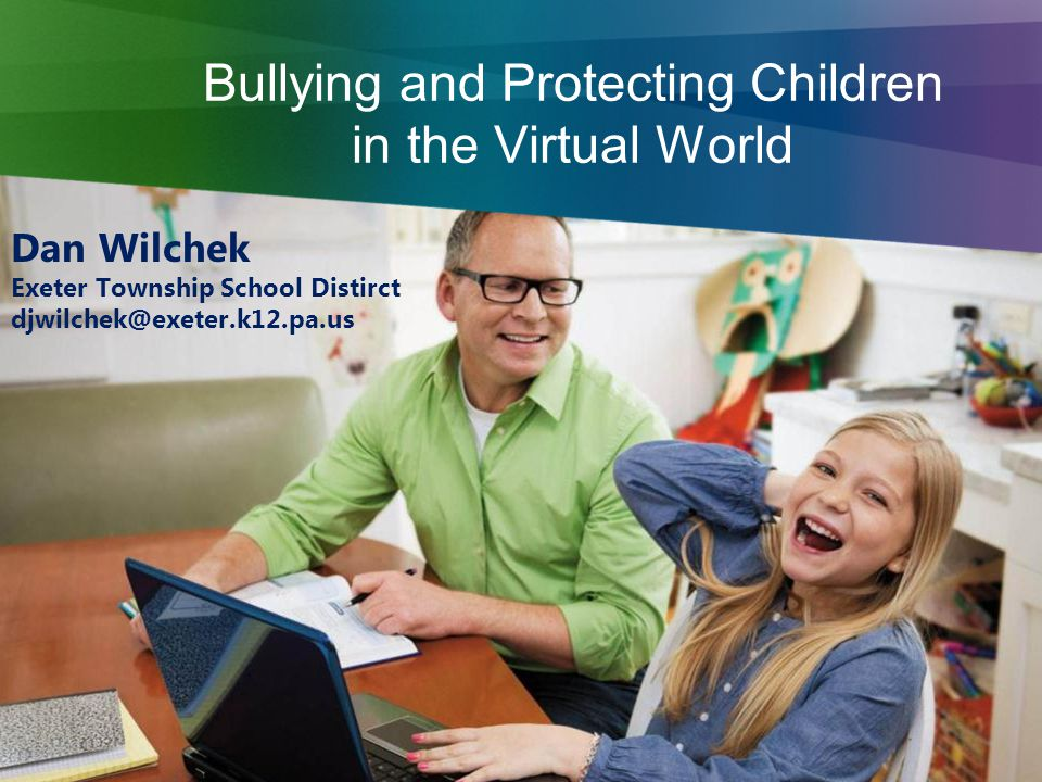 Bullying and Protecting Children in the Virtual World Dan Wilchek Exeter Township School Distirct djwilchek@exeter.k12.pa.us