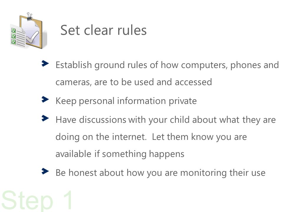 Set clear rules Establish ground rules of how computers, phones and cameras, are to be used and accessed Keep personal information private Have discussions with your child about what they are doing on the internet.