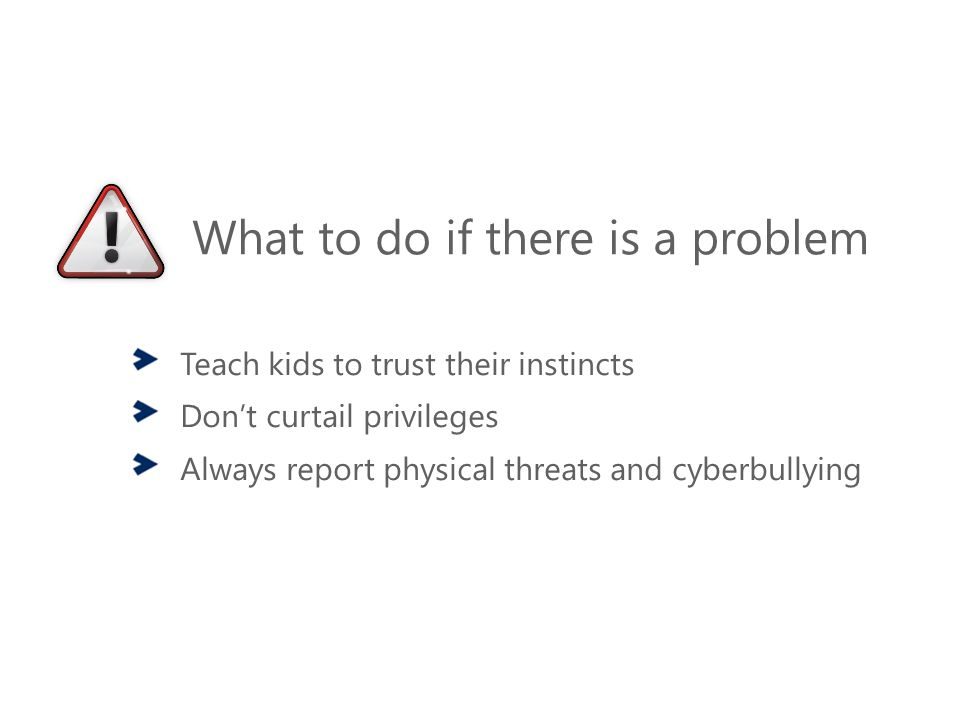 What to do if there is a problem Teach kids to trust their instincts Don't curtail privileges Always report physical threats and cyberbullying