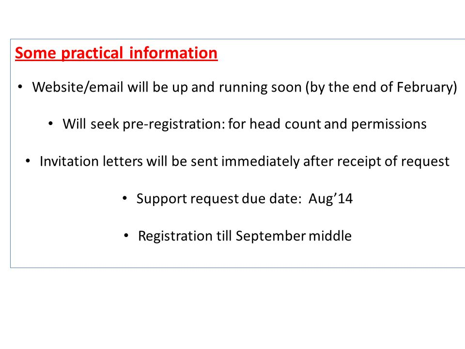 Some practical information Website/email will be up and running soon (by the end of February) Will seek pre-registration: for head count and permissions Invitation letters will be sent immediately after receipt of request Support request due date: Aug'14 Registration till September middle