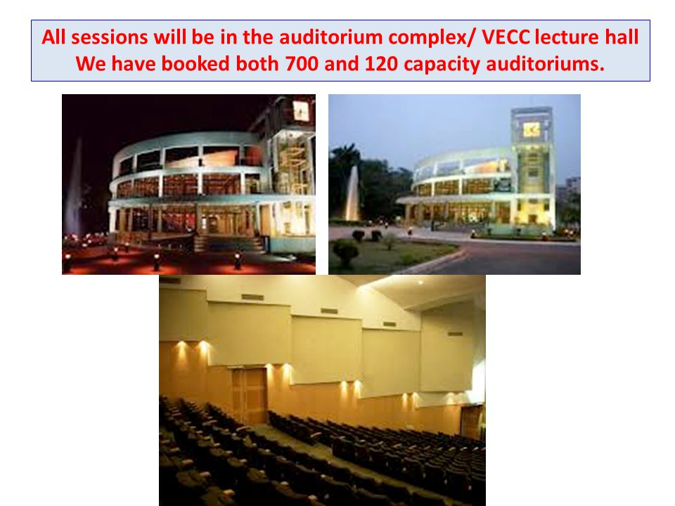 All sessions will be in the auditorium complex/ VECC lecture hall We have booked both 700 and 120 capacity auditoriums.