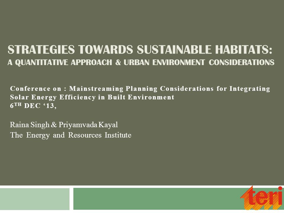 STRATEGIES TOWARDS SUSTAINABLE HABITATS: A QUANTITATIVE APPROACH & URBAN ENVIRONMENT CONSIDERATIONS Raina Singh & Priyamvada Kayal The Energy and Resources Institute Conference on : Mainstreaming Planning Considerations for Integrating Solar Energy Efficiency in Built Environment 6 TH DEC '13,