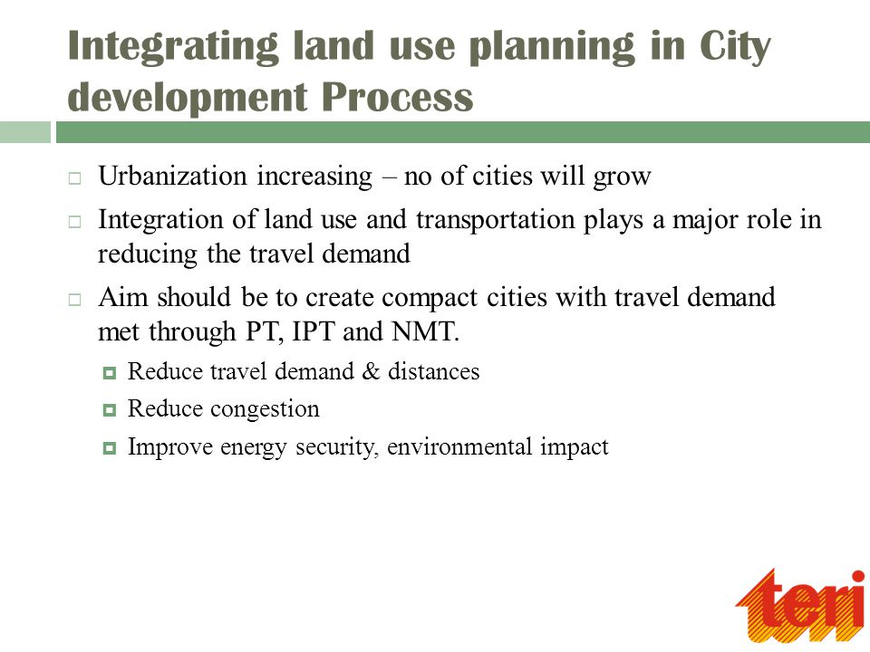 Integrating land use planning in City development Process  Urbanization increasing – no of cities will grow  Integration of land use and transportation plays a major role in reducing the travel demand  Aim should be to create compact cities with travel demand met through PT, IPT and NMT.