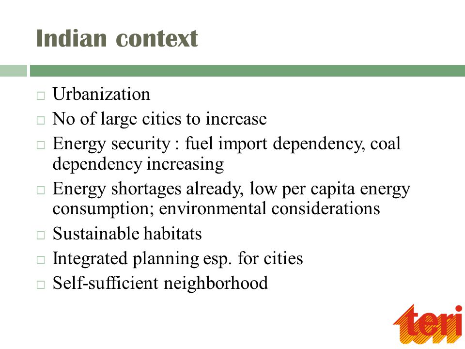 Indian context  Urbanization  No of large cities to increase  Energy security : fuel import dependency, coal dependency increasing  Energy shortag