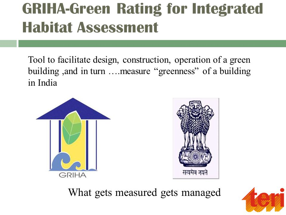 GRIHA-Green Rating for Integrated Habitat Assessment Tool to facilitate design, construction, operation of a green building,and in turn ….measure greenness of a building in India What gets measured gets managed