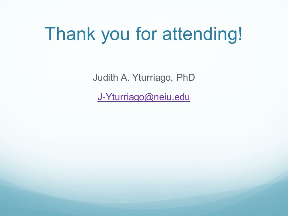 Thank you for attending! Judith A. Yturriago, PhD J-Yturriago@neiu.edu