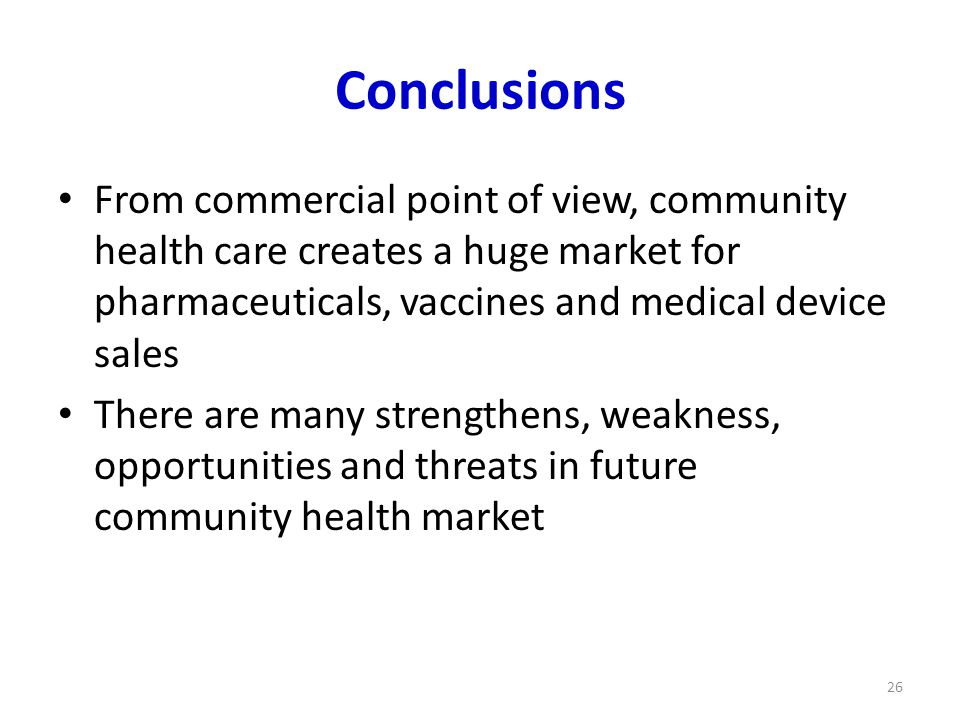 Conclusions From commercial point of view, community health care creates a huge market for pharmaceuticals, vaccines and medical device sales There are many strengthens, weakness, opportunities and threats in future community health market 26