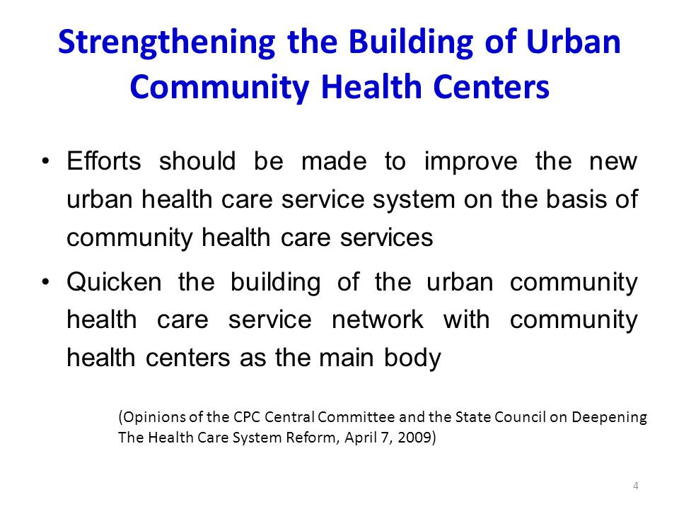 Strengthening the Building of Urban Community Health Centers Efforts should be made to improve the new urban health care service system on the basis of community health care services Quicken the building of the urban community health care service network with community health centers as the main body 4 (Opinions of the CPC Central Committee and the State Council on Deepening The Health Care System Reform, April 7, 2009)
