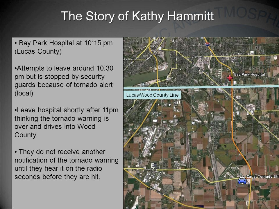 The Story of Kathy Hammitt Lucas/Wood County Line Bay Park Hospital at 10:15 pm (Lucas County) Attempts to leave around 10:30 pm but is stopped by security guards because of tornado alert (local) Leave hospital shortly after 11pm thinking the tornado warning is over and drives into Wood County.