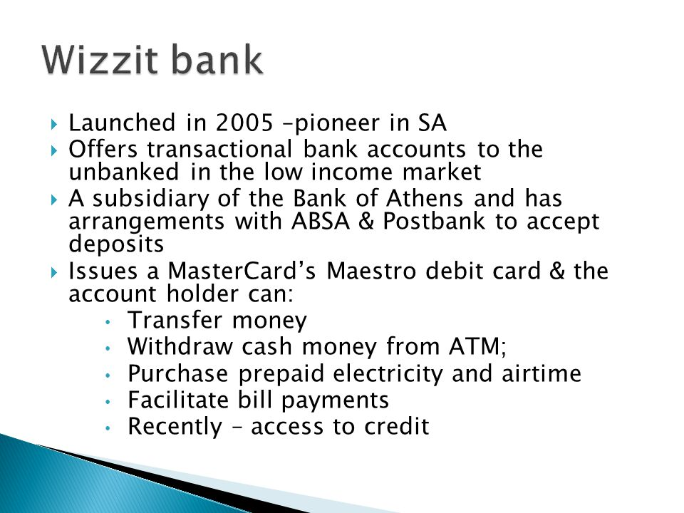  Launched in 2005 –pioneer in SA  Offers transactional bank accounts to the unbanked in the low income market  A subsidiary of the Bank of Athens a