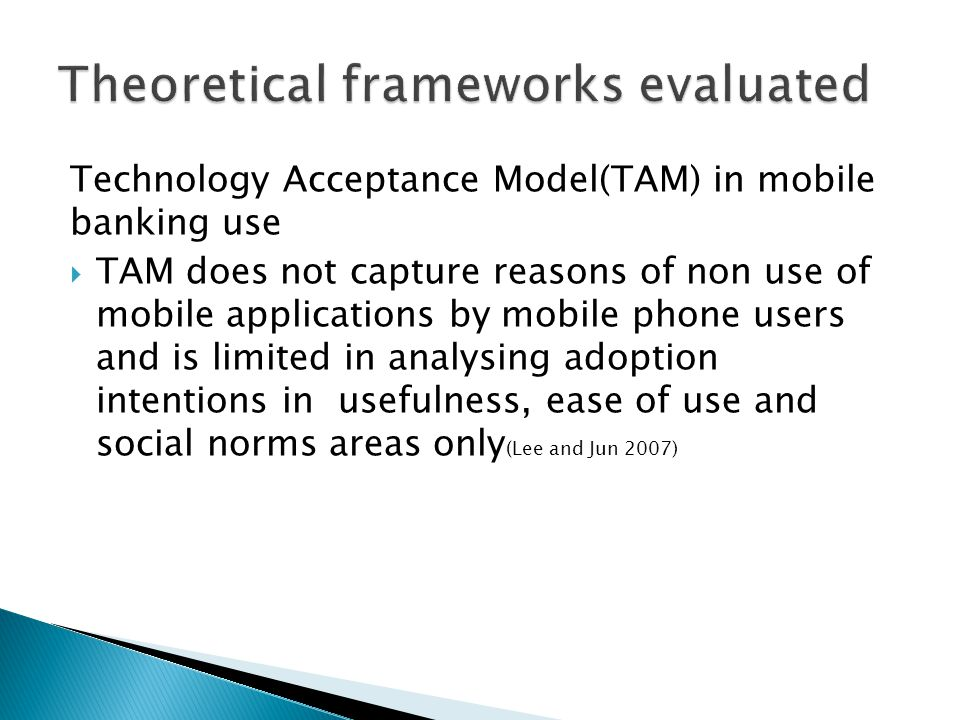 Technology Acceptance Model(TAM) in mobile banking use  TAM does not capture reasons of non use of mobile applications by mobile phone users and is l
