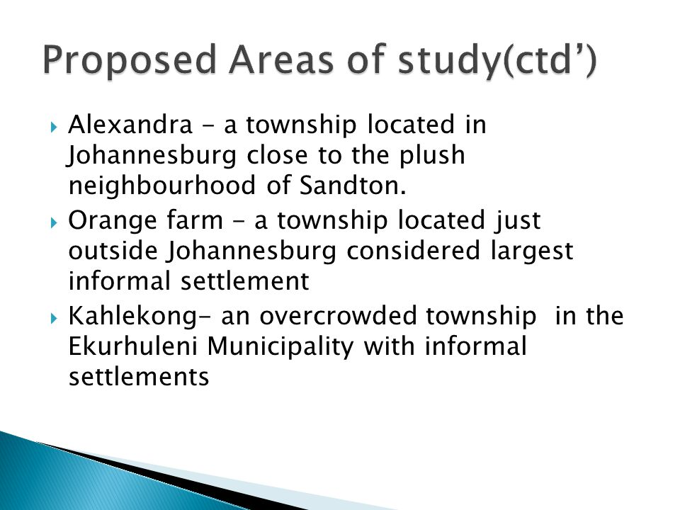  Alexandra - a township located in Johannesburg close to the plush neighbourhood of Sandton.  Orange farm - a township located just outside Johannes